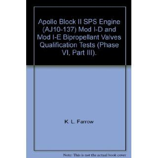 Apollo Block II SPS Engine (AJ10 137) Mod I D and Mod I E Bipropellant Valves Qualification Tests (Phase VI, Part III).: K. L. Farrow: Books