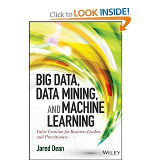 Big Data, Data Mining, and Machine Learning: Value Creation for Business Leaders and Practitioners (Wiley and SAS Business Series): Jared Dean: 9781118618042: Books