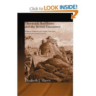 Theravada Buddhism and the British Encounter: Religious, Missionary and Colonial Experience in Nineteenth Century Sri Lanka (Routledge Critical Studies in Buddhism) (9780415544429): Elizabeth J. Harris: Books