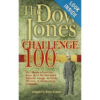 The Dow Jones Challenge 100 The Ultimate Secrets Of The Dow Jones Industrial Average   Its Stocks Of Today, Its History And Its Companies Brian Kramer 9781451580716 Books