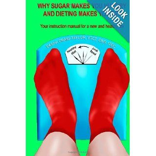 Why Sugar Makes You Hungry And Dieting Makes You Fat: Your instruction manual for a new and healthy life: Mrs Sasha Craig Taylor: 9781477450680: Books