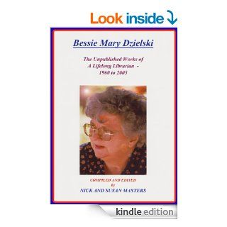 THE UNPUBLISHED WORKS OF A LIFELONG LIBRARIAN 1960 2005 ; BESSIE MARY DZIELSKI: A Posthumous Tribute to my Mother's Lifelong Love Affair with Books and Words.   Kindle edition by Bessie Mary Dzielski, Susan Masters, Nick and Susan Masters. Literature &