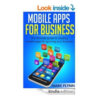 Mobile Apps: for Business  The Ultimate Guide to creating Mobile Apps for growing your Business (Startup Success, Small Business Marketing)   Kindle edition by Mark Flynn. Business & Money Kindle eBooks @ .