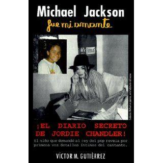 Michael Jackson Fue Mi Amante El Diario Secreto de Jordie Chandler Victor M. Gutierrez 9789562726818 Books