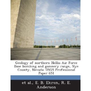 Geology of Northern Nellis Air Force Base Bombing and Gunnery Range, Nye County, Nevada: Usgs Professional Paper 651: E. B. Ekren, R. E. Anderson, Et Al: 9781288988617: Books