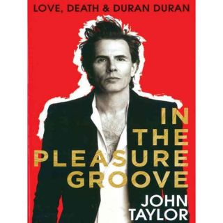In the Pleasure Groove: Love, Death, and Duran Duran, Taylor, John: Biography & Memoirs