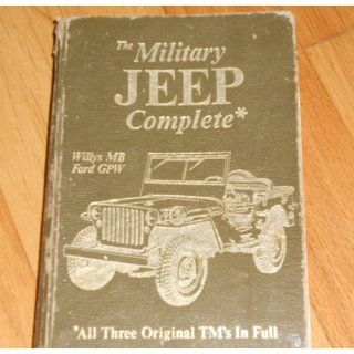 The Military Jeep Complete, Willys Mb/Ford Gpw: All Three Original Tm's in Full (Its Technical manual, TM 9 803, TM 9 1803A, TM 9 1803B): United States. Dept. of the Army: 9780911160475: Books