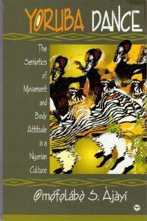 Yoruba Dance  The Semiotics of Movement and Body Attitude in a Nigerian Culture (9780865435636) Omofolabo S. Ajayi Books