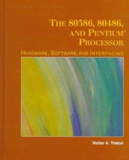 The 80386, 80486, and Pentium Microprocessor: Hardware, Software, and Interfacing: Walter A. Triebel: 9780135332252: Books
