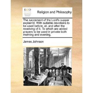 The sacrament of the Lord's supper explain'd. With suitable devotions to be used before, at, and after the receiving of it. To which are added prayers to be used in private both morning and evening.: James Johnson: 9781170173466: Books