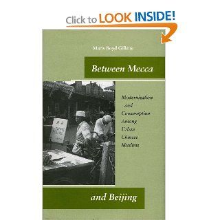 Between Mecca and Beijing: Modernization and Consumption Among Urban Chinese Muslims (9780804746854): Maris Gillette: Books