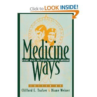 Medicine Ways: Disease, Health, and Survival among Native Americans (Contemporary Native American Communities): Clifford E. Trafzer, Diane Weiner, Donna L. Akers, Edward D. Castillo, Jean A. Keller, Todd Benson, Nancy Reifel, Jerome M. Levi, Brooke Olson,