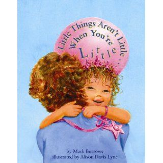 Little Things Aren't Little . . . When You're Little: Mark Burrows, Alison Lyne: 9781455617913: Books
