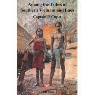 Among the Tribes of Southern Vietnam and Laos. 'Wild' Tribes and French Politics on the Siamese Border (1891): P. Cupet, Captain P. Cupet, Walter E. J. Tips: 9789748434452: Books