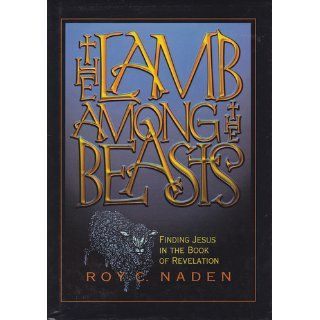 The Lamb Among the Beasts (Finding Jesus in the Book of Revelations) Roy C. Naden 9780828009836 Books
