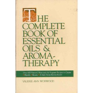 The Complete Book of Essential Oils and Aromatherapy: Over 600 Natural, Non Toxic and Fragrant Recipes to Create Health � Beauty � a Safe Home Environment: Valerie Ann Worwood: 9780931432828: Books
