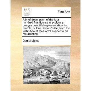 A brief description of the four hundred fine figures in sculpture; being a beautiful representation, in marble, of Our Saviour's life, from the institution of the Lord's supper to his resurrection.: Daniel Motet: 9781171422716: Books