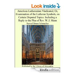 American Lutheranism Vindicated; Or, Examination of the Lutheran Symbols, on Certain Disputed Topics: Including a Reply to the Plea of Rev. W. J. Mann   Kindle edition by Samuel Simon Schmucker. Religion & Spirituality Kindle eBooks @ .