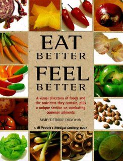 Eat Better, Feel Better: A Visual Directory of Foods and the Nutrients They Contain, Plus a Unique Section on Combating Common Ailments: Mary Deirdre Donovan, Fiona Wilcock, Angela Dowden: 9781882606283: Books