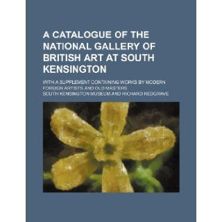 A catalogue of the National Gallery of British Art at South Kensington; with a supplement containing works by modern foreign artists and old masters South Kensington Museum 9781130864830 Books
