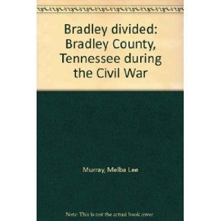 Bradley Divided Bradley County, Tennessee During the Civil War Melba Lee Murray Books