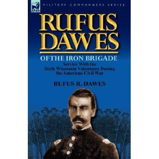 Rufus Dawes of the Iron Brigade Service with the Sixth Wisconsin Volunteers During the American Civil War Rufus R. Dawes 9780857069573 Books