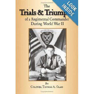 The Trials & Triumphs of A Regimental Commander During World War II Colonel Thomas A. Glass 9781412062572 Books