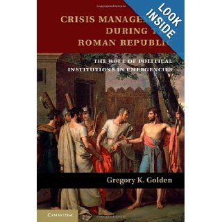 Crisis Management during the Roman Republic The Role of Political Institutions in Emergencies Gregory K. Golden 0001107032857 Books