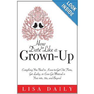 How to Date Like a Grown Up: Everything You Need to Know to Get Out There, Get Lucky, or Even Get Married in Your 40s, 50s, and Beyond: Lisa Daily: 9781402216848: Books