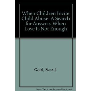 When Children Invite Child Abuse: A Search for Answers When Love Is Not Enough: Svea J. Gold: 9780961533205: Books