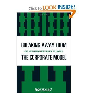 Breaking Away from the Corporate Model: Even More Lessons from Principal to Principal: Rocky Wallace: 9781607094326: Books