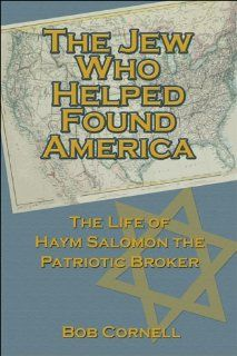 The Jew Who Helped Found America: The Life of Haym Salomon the Patriotic Broker (9781413747195): Bob Cornell: Books
