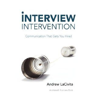 Interview Intervention Communication That Gets You Hired A Milewalk Business Book Andrew LaCivita 9781452547022 Books