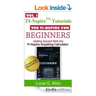 The TI Nspire for Beginners (TI Nspire (TM) Tutorials Getting Started With the TI Nspire Graphing Calculator) eBook Lucas Allen Kindle Store