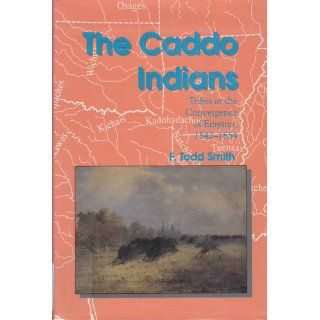 The Caddo Indians Tribes at the Convergence of Empires, 1542 1854 (Centennial Series of the Association of Former Students Texas A & M University) F. Todd Smith 9780890966426 Books