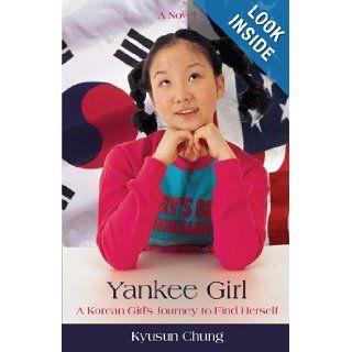 The Yankee Girl A Korean Girl's Journey to Find Herself Kyusun Chung 9780595412327 Books