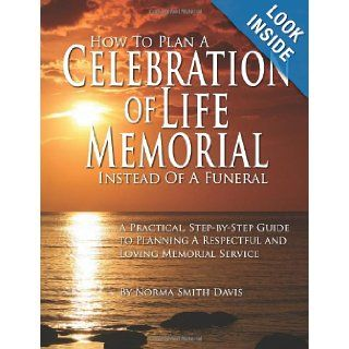 How to Plan a Celebration of Life Memorial Instead of a Funeral A Practical, Step by Step Guide to Planning A Respectful and Loving Memorial Service Norma Smith Davis 9781461175179 Books