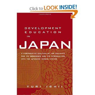 Development Education in Japan A Comparative Analysis of the Contexts for Its Emergence, and Its Introduction into the Japanese School System (Reference Books in International Education) (9780415934367) Yuri Ishii Books