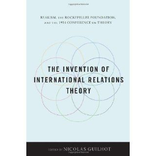 The Invention of International Relations Theory Realism, the Rockefeller Foundation, and the 1954 Conference on Theory Nicolas Guilhot 9780231152679 Books