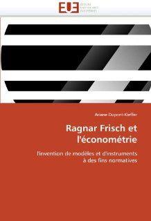 Ragnar Frisch et l'�conom�trie: l'invention de mod�les et d'instruments � des fins normatives (French Edition): Ariane Dupont Kieffer: 9786131541124: Books