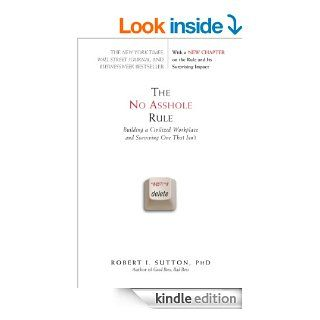 The No Asshole Rule: Building a Civilized Workplace and Surviving One That Isn't eBook: Robert I. Sutton: Kindle Store