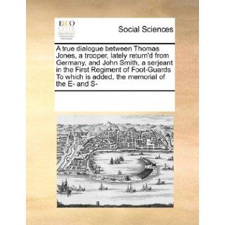 A true dialogue between Thomas Jones, a trooper, lately return'd from Germany, and John Smith, a serjeant in the First Regiment of Foot Guards To which is added, the memorial of the E  and S : See Notes Multiple Contributors: 9780699112383: Books