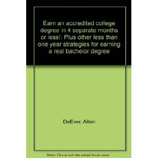 Earn an accredited college degree in 4 separate months or less Plus other less than one year strategies for earning a real bachelor degree Allen DeEver 9781886804203 Books