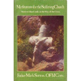 Meditations for the Suffering Church: Modern Man Looks at the Way of the Cross: Mark Sutton: Books