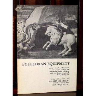 Equestrian Equipment Mainly Medieval and Renaissance Spurs, Saddles, Stirrups, Bits Cavessons and Harness Ornaments with Some Roman, Asiatic and Near Eastern Pieces Stephen V. Grancsay Books