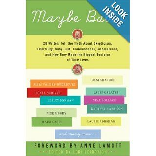 Maybe Baby 28 Writers Tell the Truth About Skepticism, Infertility, Baby Lust, Childlessness, Ambivalence, and How They Made the Biggest Decision of Their Lives Lori Leibovich Books