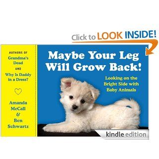 Maybe Your Leg Will Grow Back Looking on the Bright Side with Baby Animals eBook Amanda McCall, Ben Schwartz Kindle Store