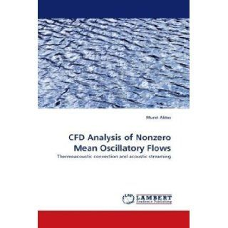 CFD Analysis of Nonzero Mean Oscillatory Flows Thermoacoustic convection and acoustic streaming Murat Aktas 9783838345765 Books