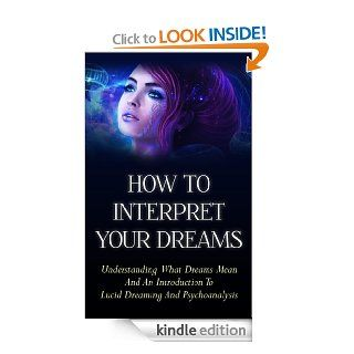 How To Interpret Your Dreams   Understanding What Dreams Mean And An Introduction To Lucid Dreaming And Psychoanalysis (Dream, Mean, Meaning, Lucid, psychoanalysis,understand, sleep, dreams, dreaming) eBook Emerald Spark Kindle Store