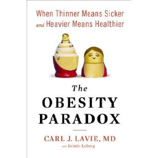 The Obesity Paradox When Thinner Means Sicker and Heavier Means Healthier Carl J. Lavie M.D. 9781594632440 Books